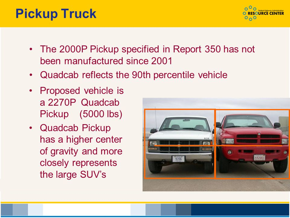 Pickup Truck The 2000P Pickup specified in Report 350 has not been manufactured since 2001. Quadcab reflects the 90th percentile vehicle.