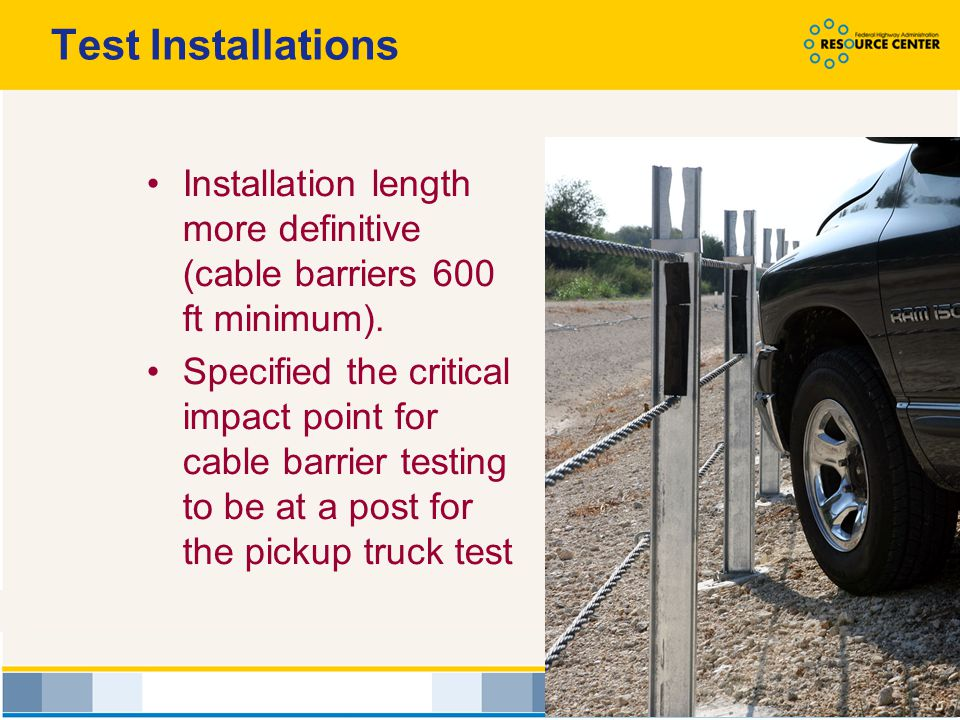 Test Installations Installation length more definitive (cable barriers 600 ft minimum).