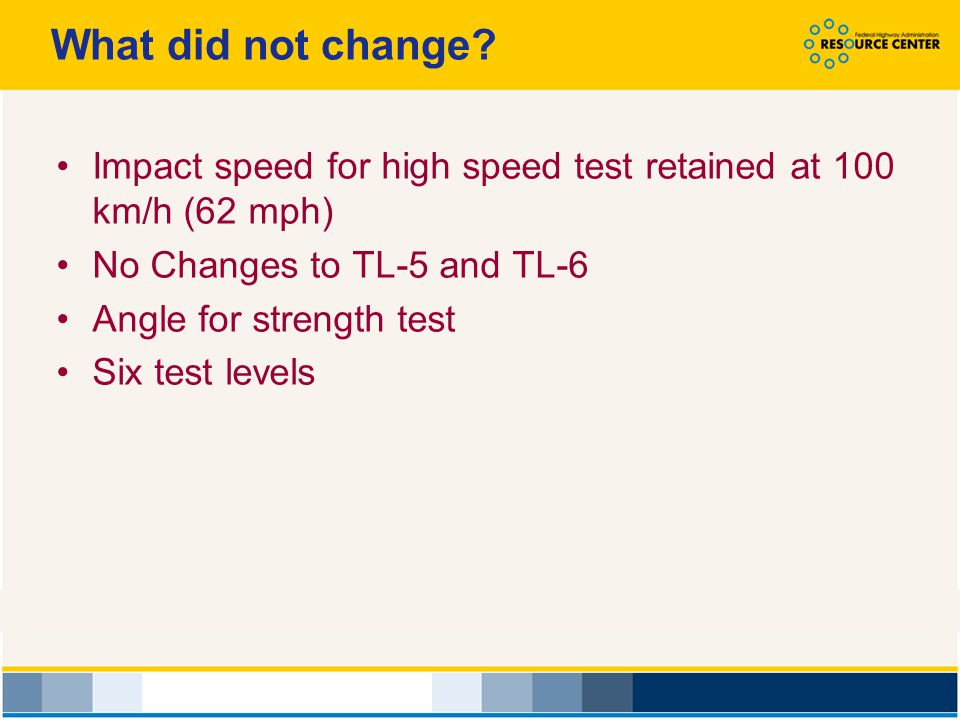 What did not change Impact speed for high speed test retained at 100 km/h (62 mph) No Changes to TL-5 and TL-6.
