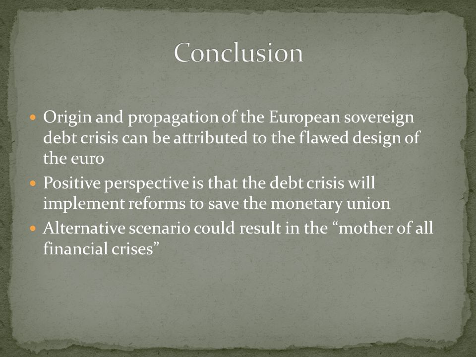 Conclusion Origin and propagation of the European sovereign debt crisis can be attributed to the flawed design of the euro.