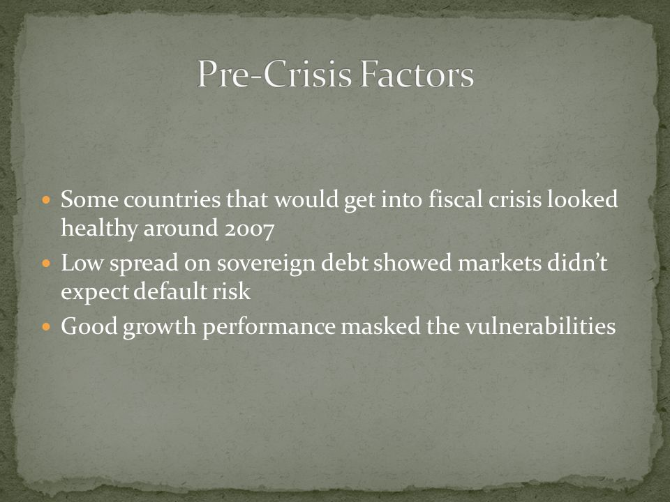 Pre-Crisis Factors Some countries that would get into fiscal crisis looked healthy around 2007.