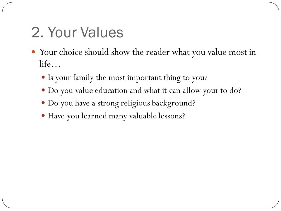2. Your Values Your choice should show the reader what you value most in life… Is your family the most important thing to you