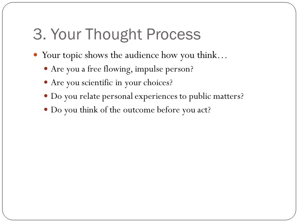 3. Your Thought Process Your topic shows the audience how you think…