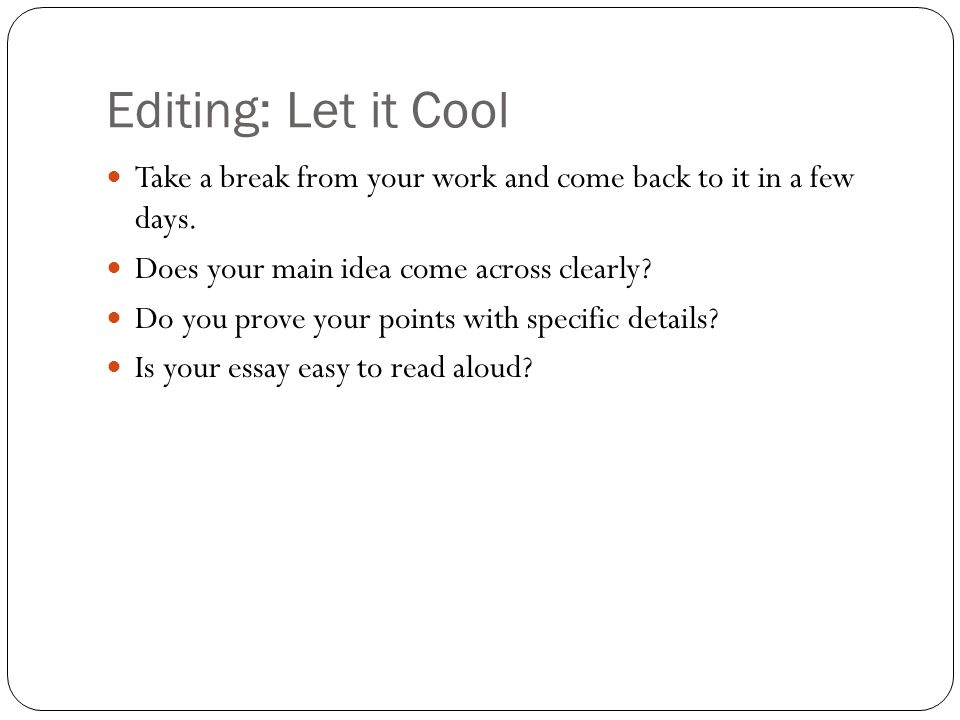 Editing: Let it Cool Take a break from your work and come back to it in a few days. Does your main idea come across clearly