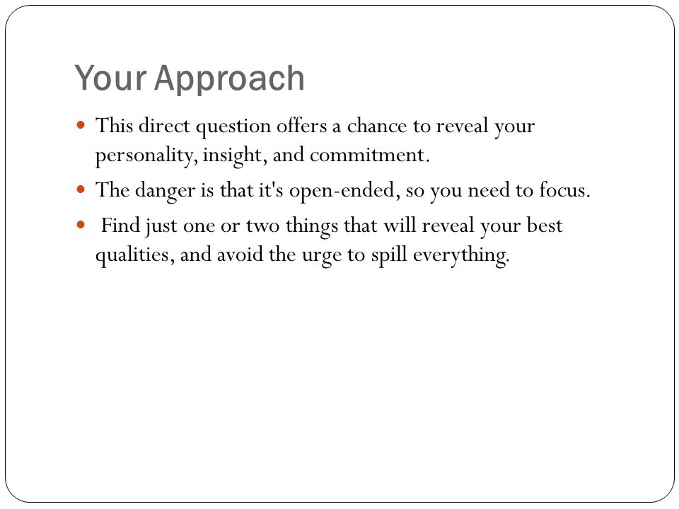 Your Approach This direct question offers a chance to reveal your personality, insight, and commitment.