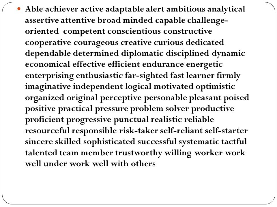 Able achiever active adaptable alert ambitious analytical assertive attentive broad minded capable challenge- oriented competent conscientious constructive cooperative courageous creative curious dedicated dependable determined diplomatic disciplined dynamic economical effective efficient endurance energetic enterprising enthusiastic far-sighted fast learner firmly imaginative independent logical motivated optimistic organized original perceptive personable pleasant poised positive practical pressure problem solver productive proficient progressive punctual realistic reliable resourceful responsible risk-taker self-reliant self-starter sincere skilled sophisticated successful systematic tactful talented team member trustworthy willing worker work well under work well with others