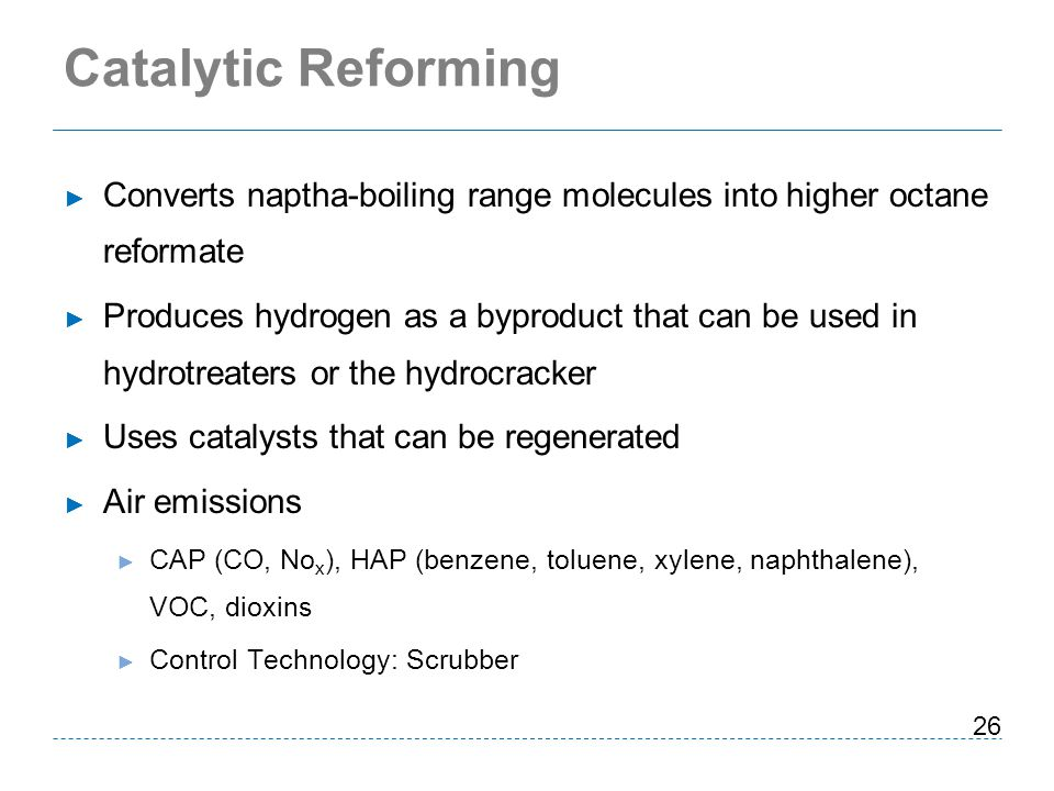 Catalytic Reforming Converts naptha-boiling range molecules into higher octane reformate.