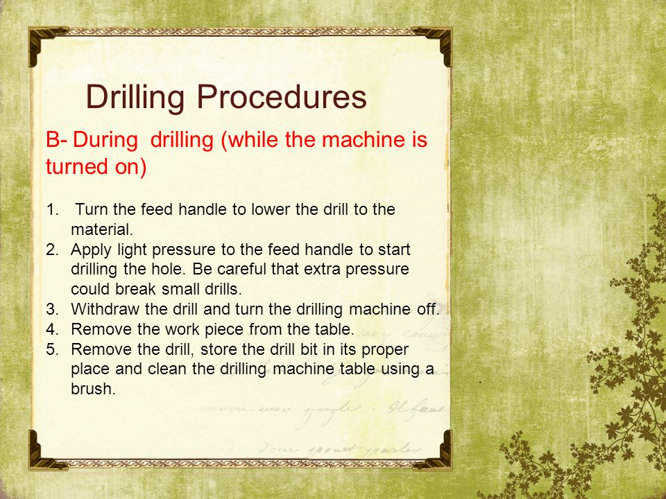 Drilling Procedures B- During drilling (while the machine is turned on) Turn the feed handle to lower the drill to the material.