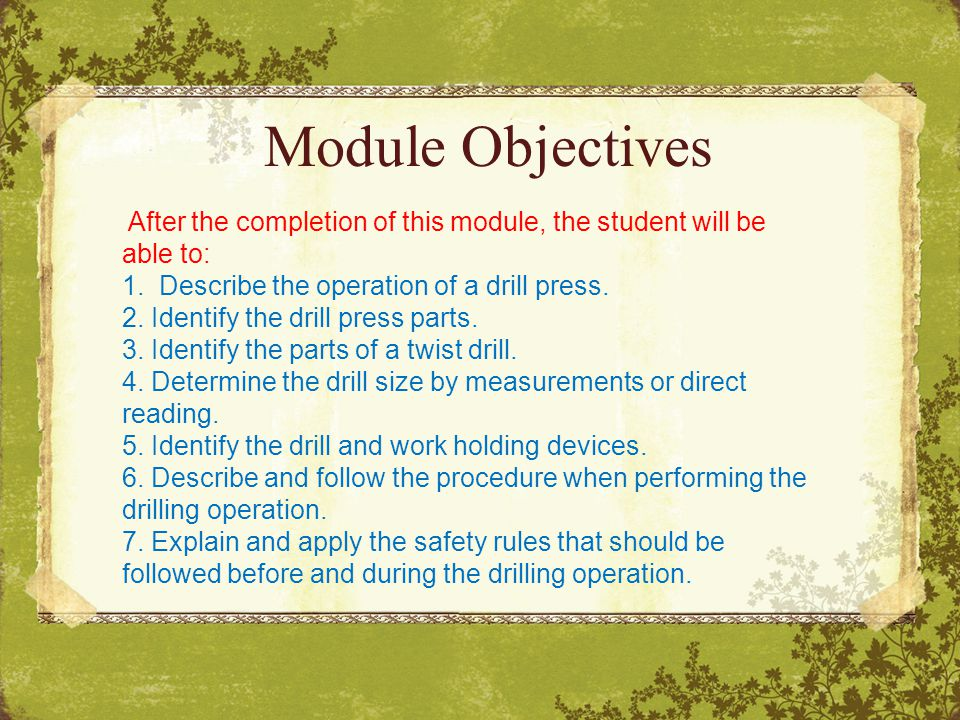Module Objectives After the completion of this module, the student will be able to: 1. Describe the operation of a drill press.
