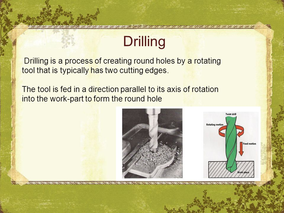 Drilling Drilling is a process of creating round holes by a rotating tool that is typically has two cutting edges.