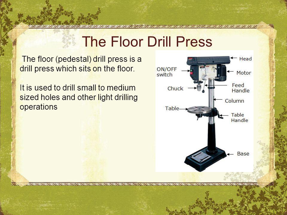 The Floor Drill Press The floor (pedestal) drill press is a drill press which sits on the floor.