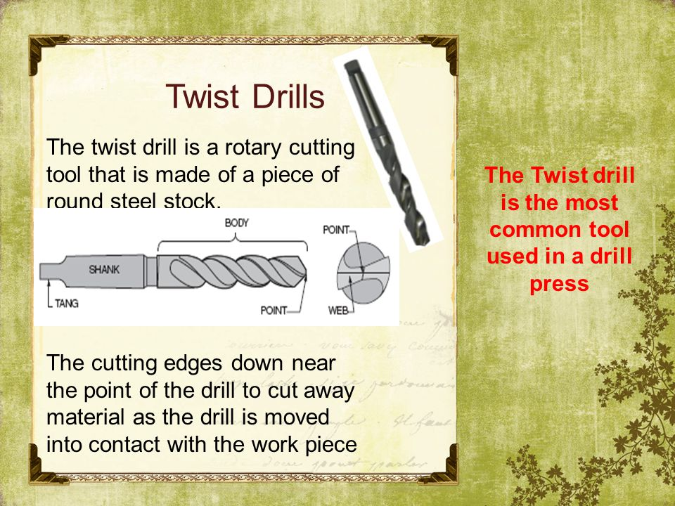 The Twist drill is the most common tool used in a drill press