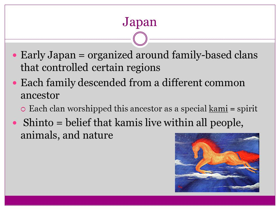 Japan Early Japan = organized around family-based clans that controlled certain regions. Each family descended from a different common ancestor.