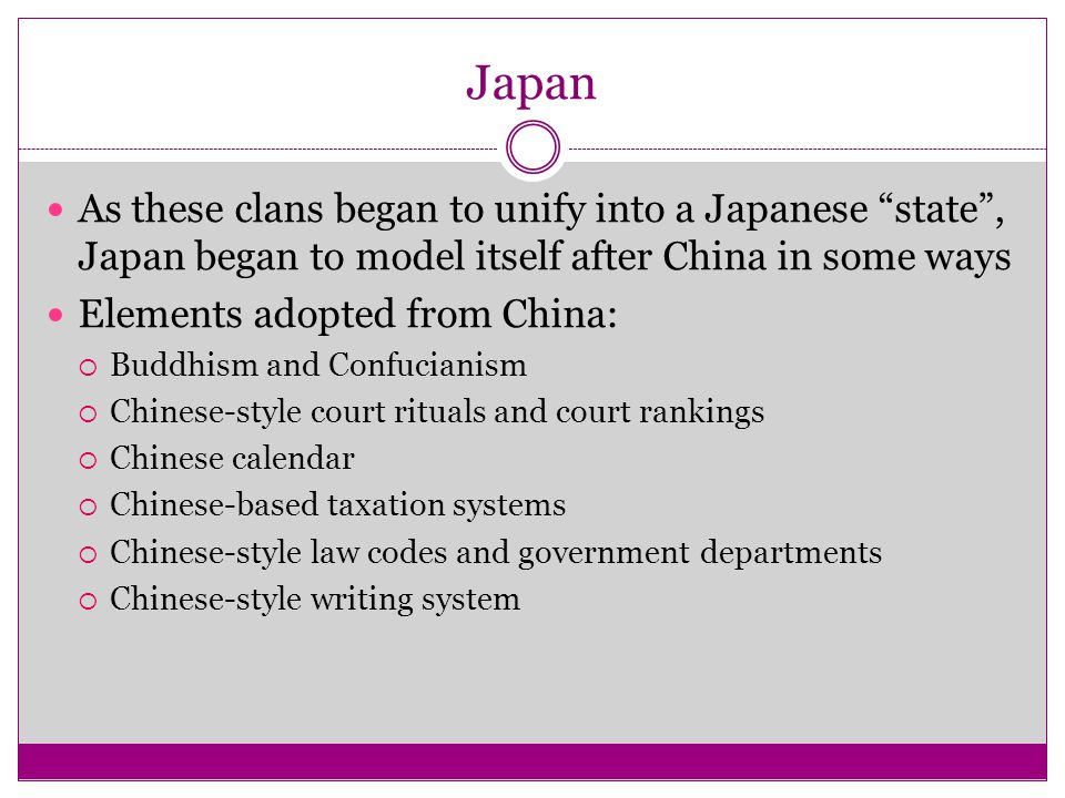 Japan As these clans began to unify into a Japanese state , Japan began to model itself after China in some ways.