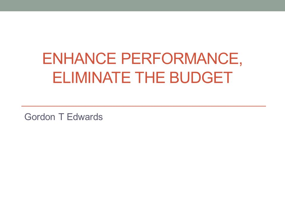 Enhance performance, Eliminate the budget