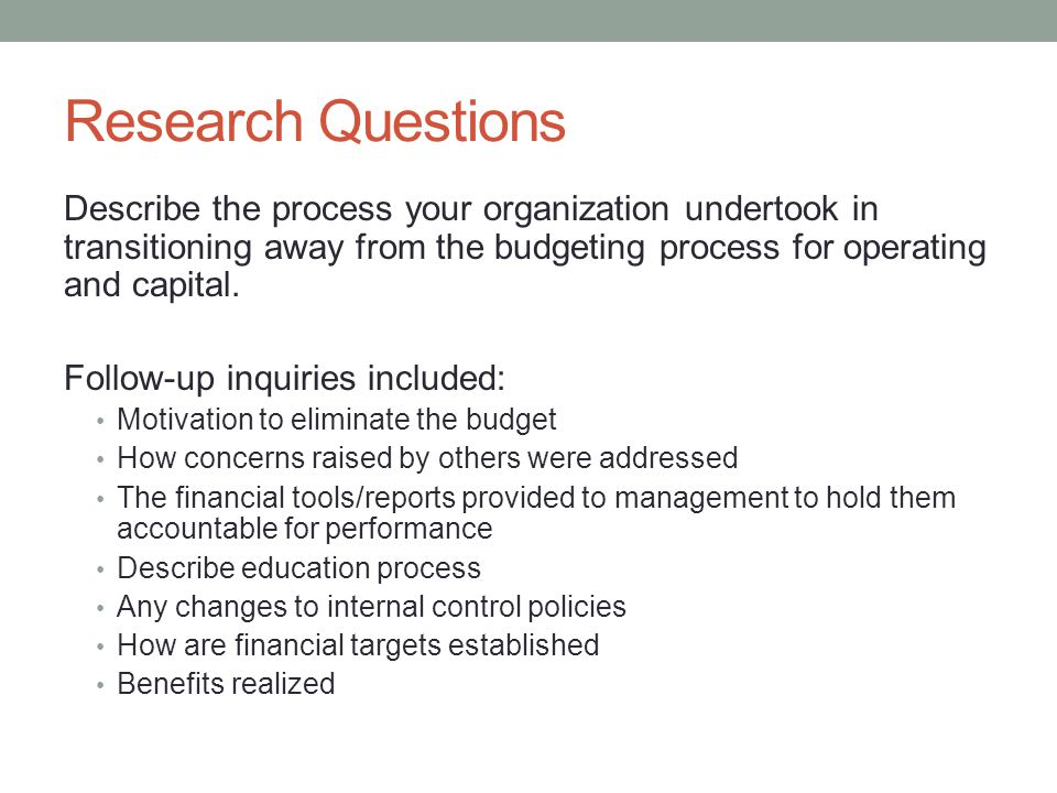 Research Questions Describe the process your organization undertook in transitioning away from the budgeting process for operating and capital.