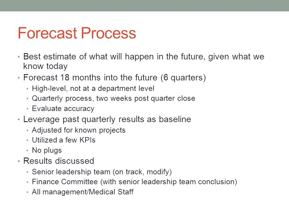 Forecast Process Best estimate of what will happen in the future, given what we know today. Forecast 18 months into the future (6 quarters)