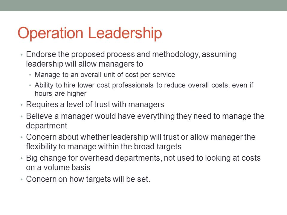 Operation Leadership Endorse the proposed process and methodology, assuming leadership will allow managers to.