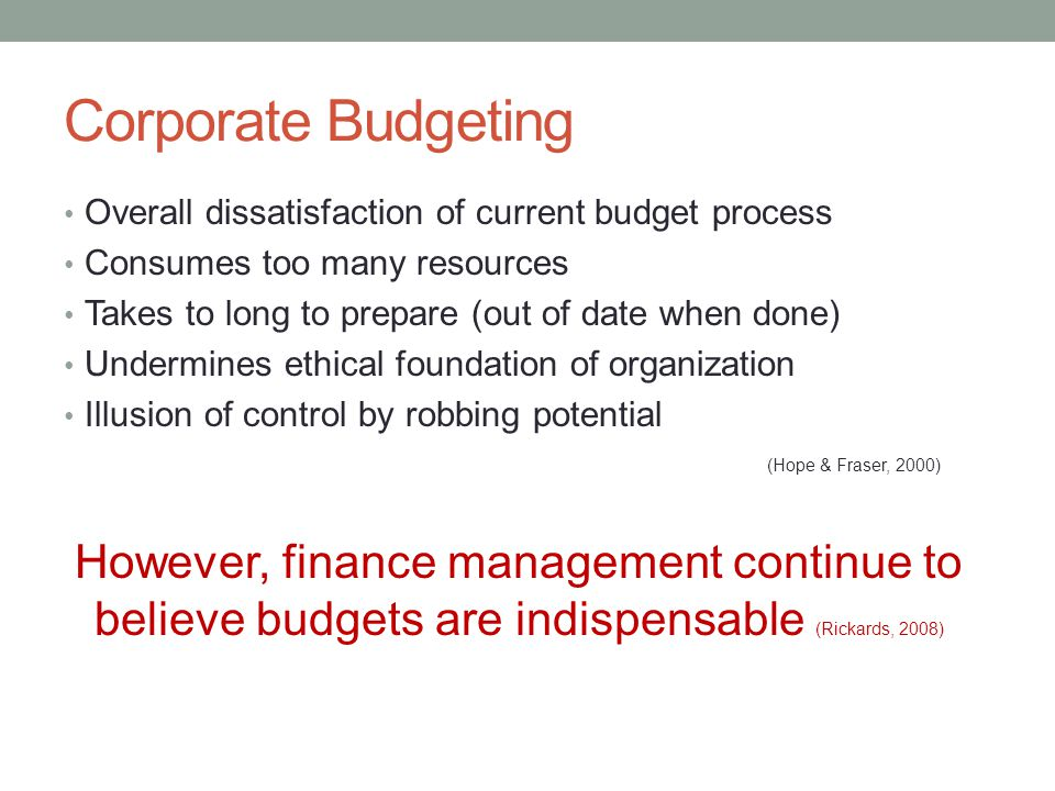 Corporate Budgeting Overall dissatisfaction of current budget process. Consumes too many resources.