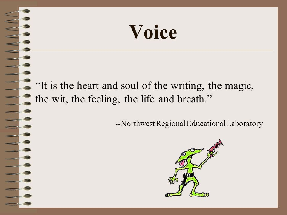 Voice It is the heart and soul of the writing, the magic, the wit, the feeling, the life and breath.