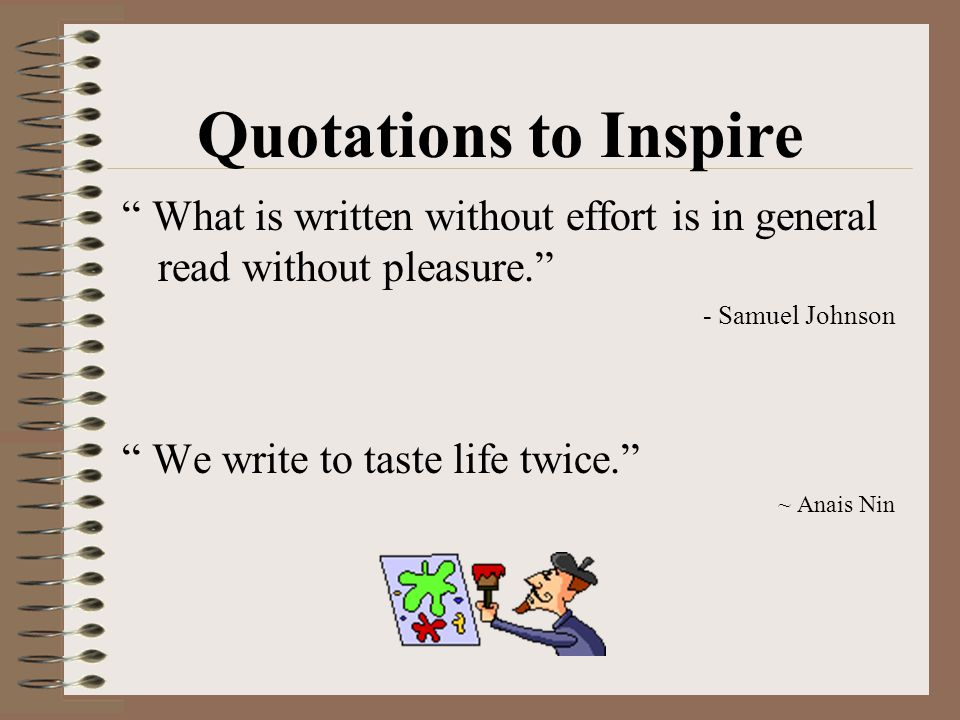 Quotations to Inspire What is written without effort is in general read without pleasure.