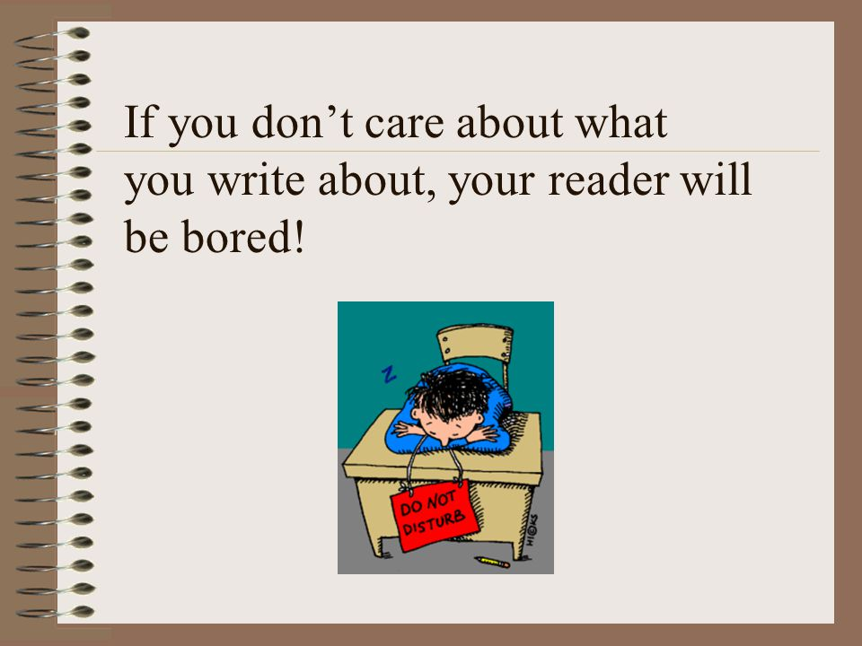 If you don't care about what you write about, your reader will be bored!