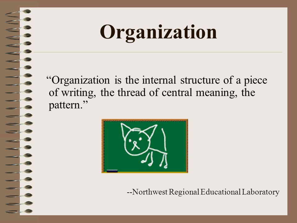 Organization Organization is the internal structure of a piece of writing, the thread of central meaning, the pattern.