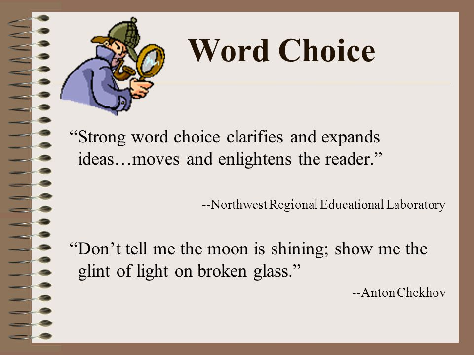 Word Choice Strong word choice clarifies and expands ideas…moves and enlightens the reader.