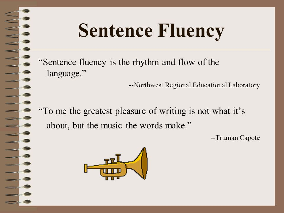 Sentence Fluency Sentence fluency is the rhythm and flow of the language. --Northwest Regional Educational Laboratory.