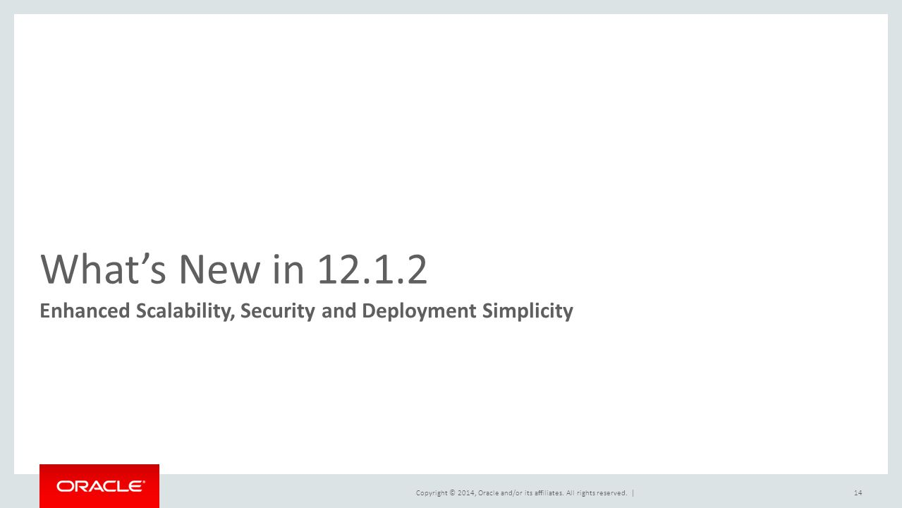 What's New in 12.1.2 Enhanced Scalability, Security and Deployment Simplicity