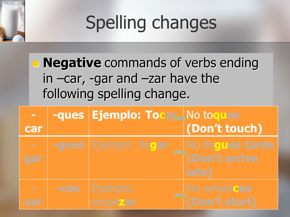 Spelling changes Negative commands of verbs ending in –car, -gar and –zar have the following spelling change.
