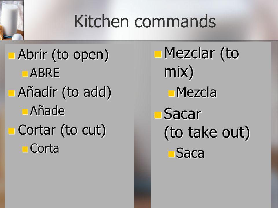 Kitchen commands Mezclar (to mix) Sacar (to take out) Abrir (to open)