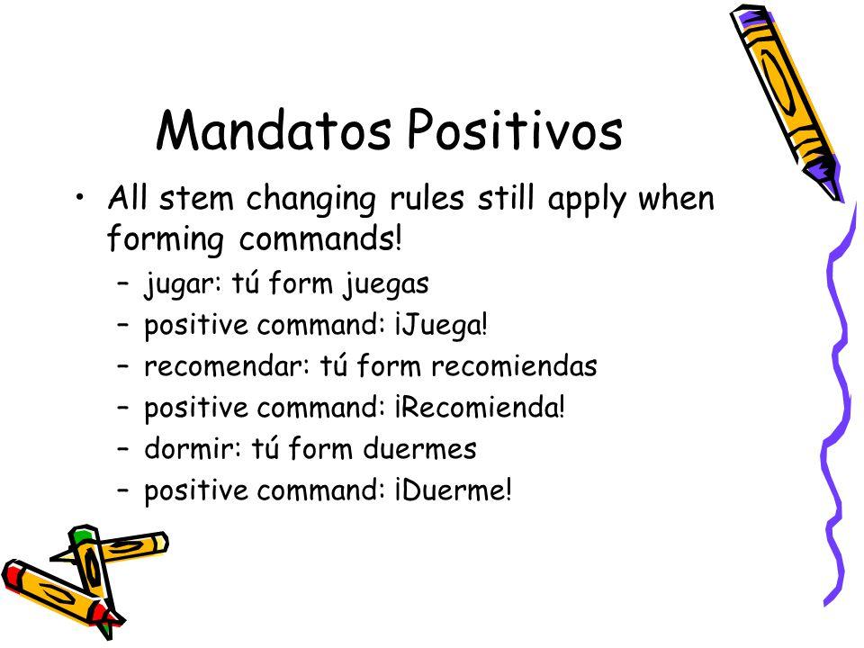 Mandatos Positivos All stem changing rules still apply when forming commands! jugar: tú form juegas.