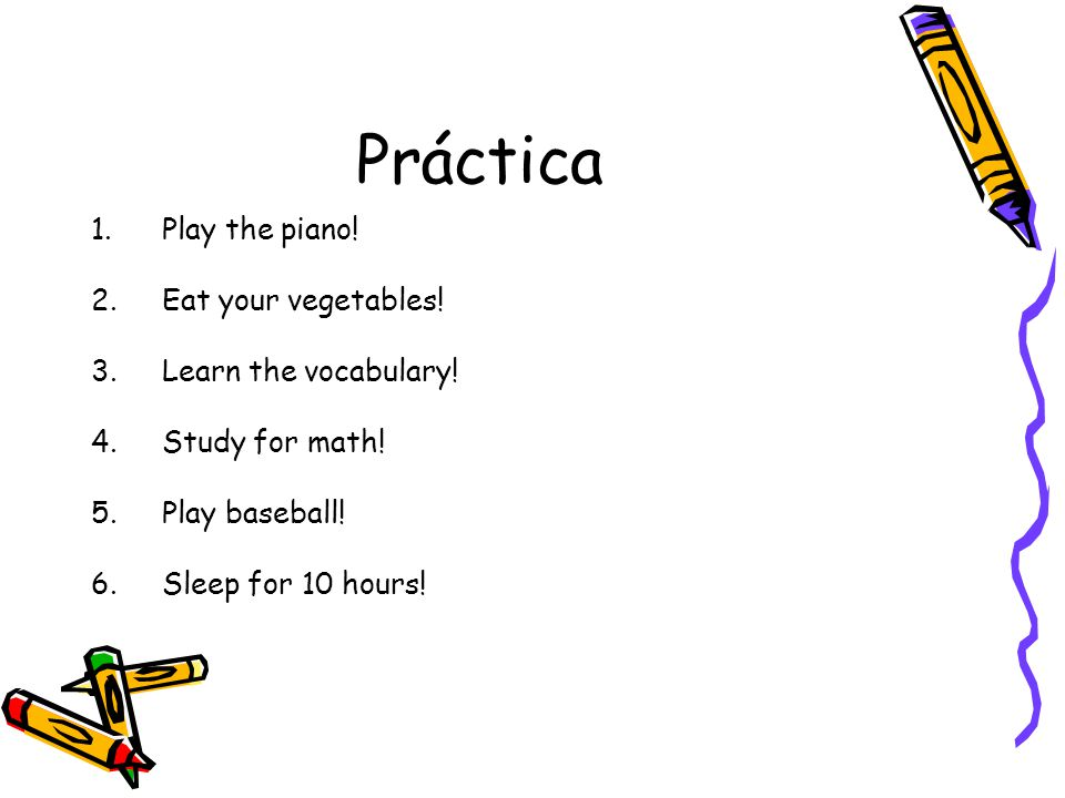 Práctica Play the piano! Eat your vegetables! Learn the vocabulary!