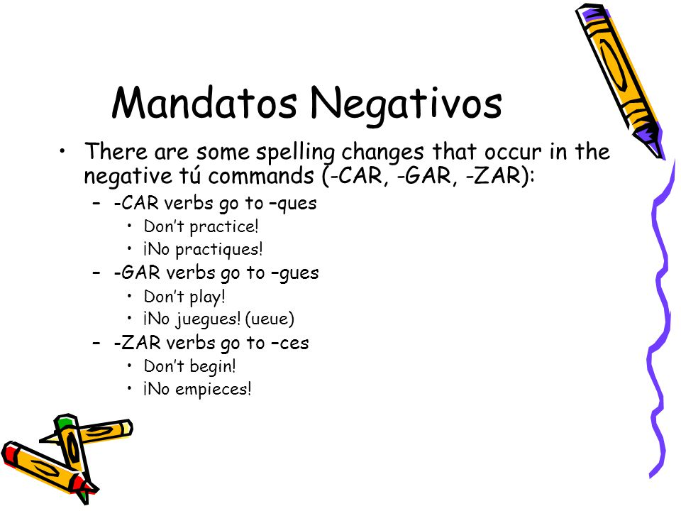 Mandatos Negativos There are some spelling changes that occur in the negative tú commands (-CAR, -GAR, -ZAR):