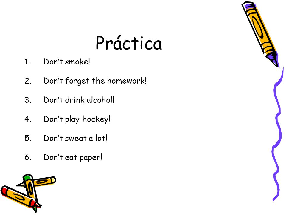 Práctica Don't smoke! Don't forget the homework! Don't drink alcohol!
