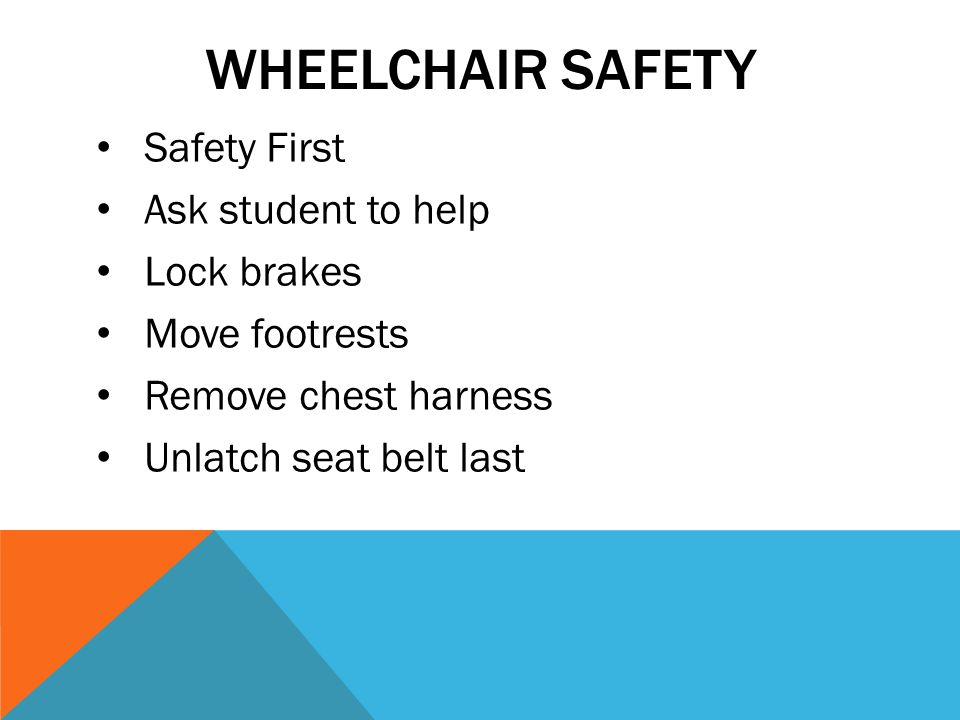 Wheelchair Safety Safety First Ask student to help Lock brakes
