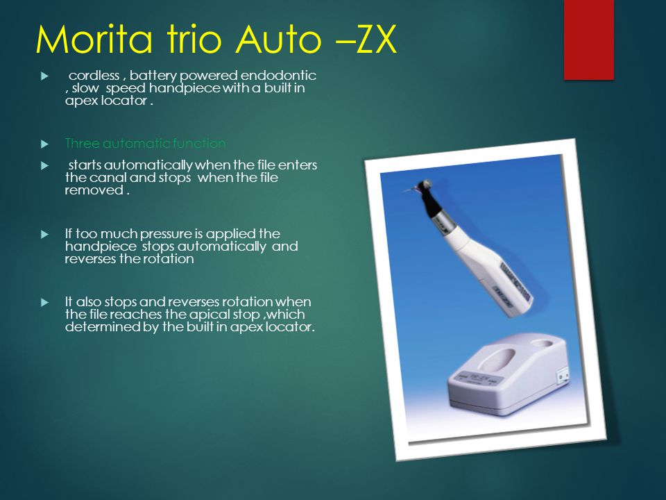 Morita trio Auto –ZX cordless , battery powered endodontic , slow speed handpiece with a built in apex locator .