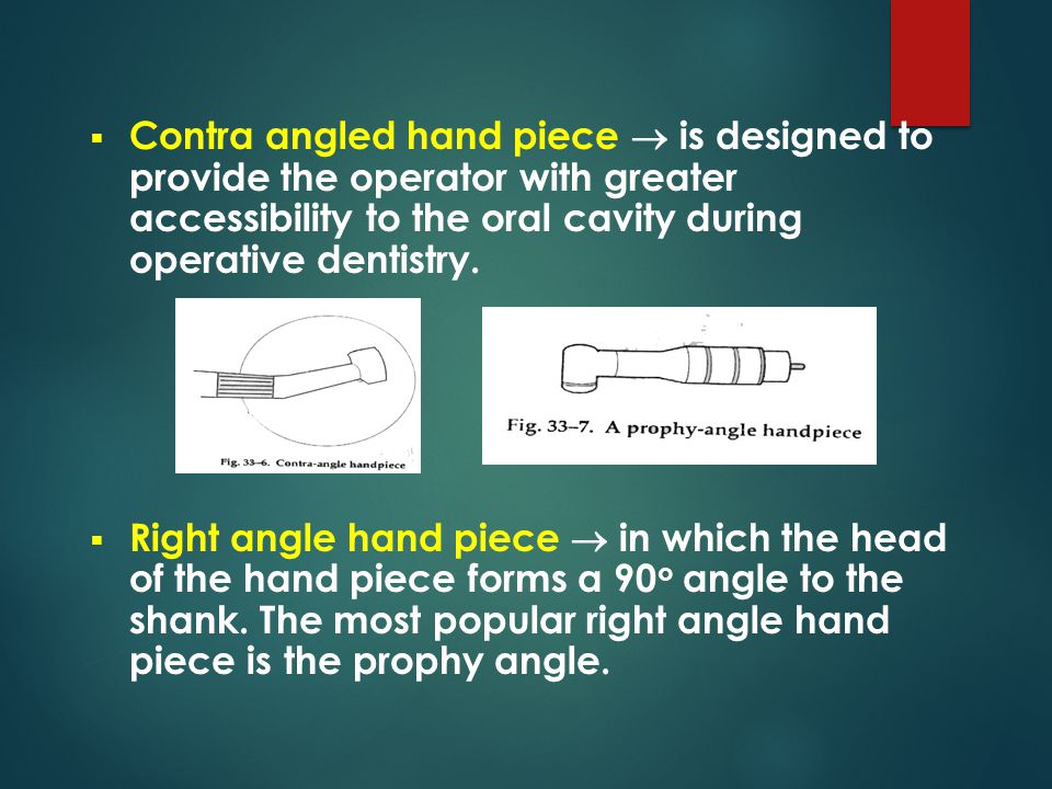 Contra angled hand piece  is designed to provide the operator with greater accessibility to the oral cavity during operative dentistry.