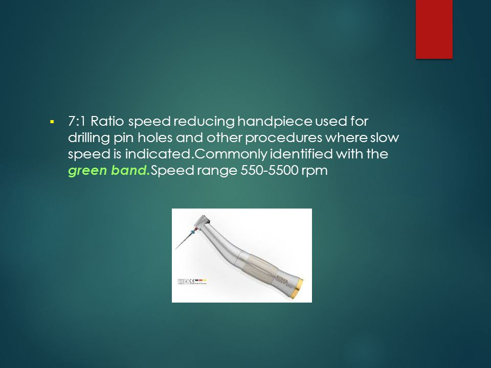 7:1 Ratio speed reducing handpiece used for drilling pin holes and other procedures where slow speed is indicated.Commonly identified with the green band.Speed range 550-5500 rpm