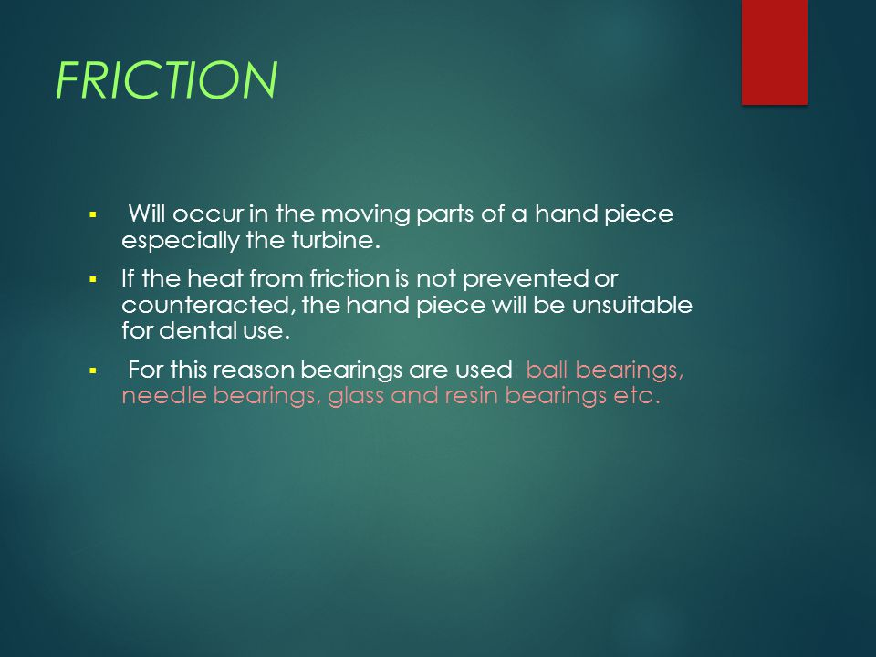 FRICTION Will occur in the moving parts of a hand piece especially the turbine.