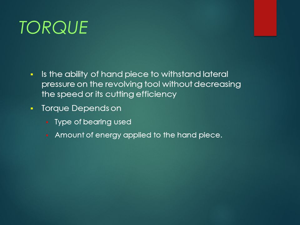 TORQUE Is the ability of hand piece to withstand lateral pressure on the revolving tool without decreasing the speed or its cutting efficiency.