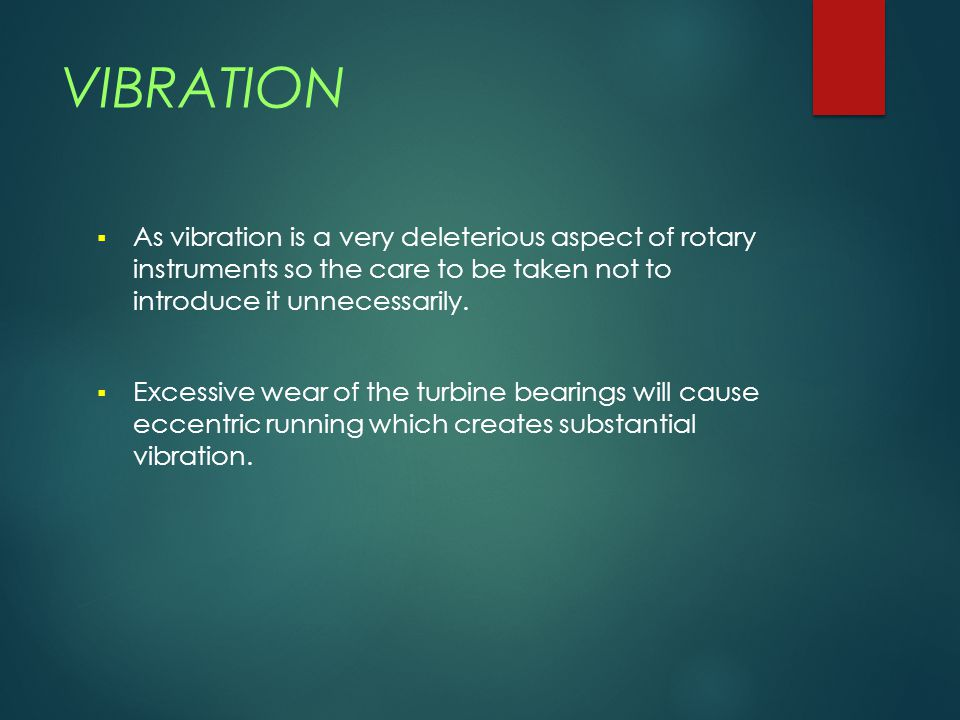 VIBRATION As vibration is a very deleterious aspect of rotary instruments so the care to be taken not to introduce it unnecessarily.