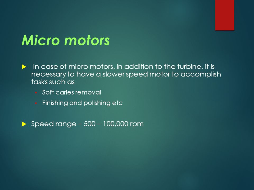 Micro motors In case of micro motors, in addition to the turbine, it is necessary to have a slower speed motor to accomplish tasks such as.