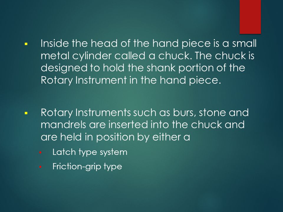 Inside the head of the hand piece is a small metal cylinder called a chuck. The chuck is designed to hold the shank portion of the Rotary Instrument in the hand piece.