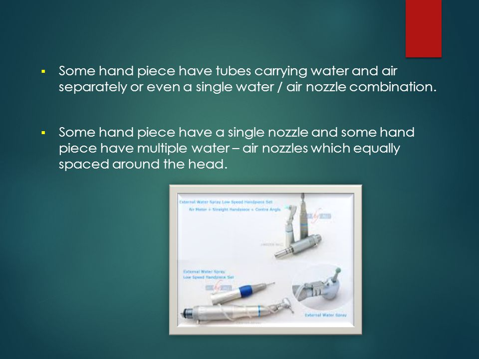 Some hand piece have tubes carrying water and air separately or even a single water / air nozzle combination.