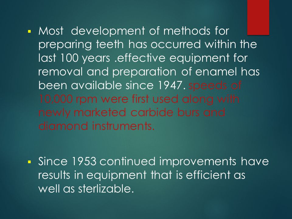 Most development of methods for preparing teeth has occurred within the last 100 years .effective equipment for removal and preparation of enamel has been available since 1947. speeds of 10,000 rpm were first used along with newly marketed carbide burs and diamond instruments.