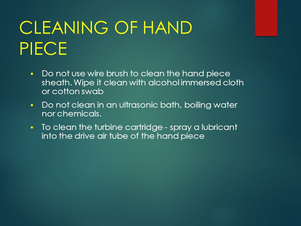 CLEANING OF HAND PIECE Do not use wire brush to clean the hand piece sheath. Wipe it clean with alcohol immersed cloth or cotton swab.