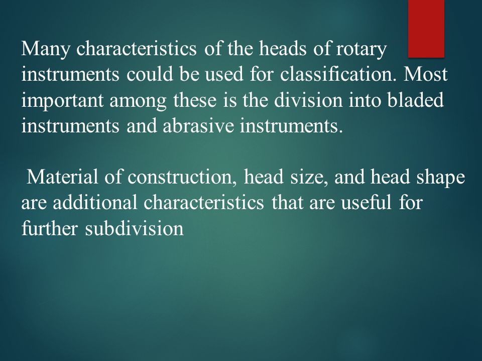Many characteristics of the heads of rotary instruments could be used for classification. Most important among these is the division into bladed instruments and abrasive instruments.
