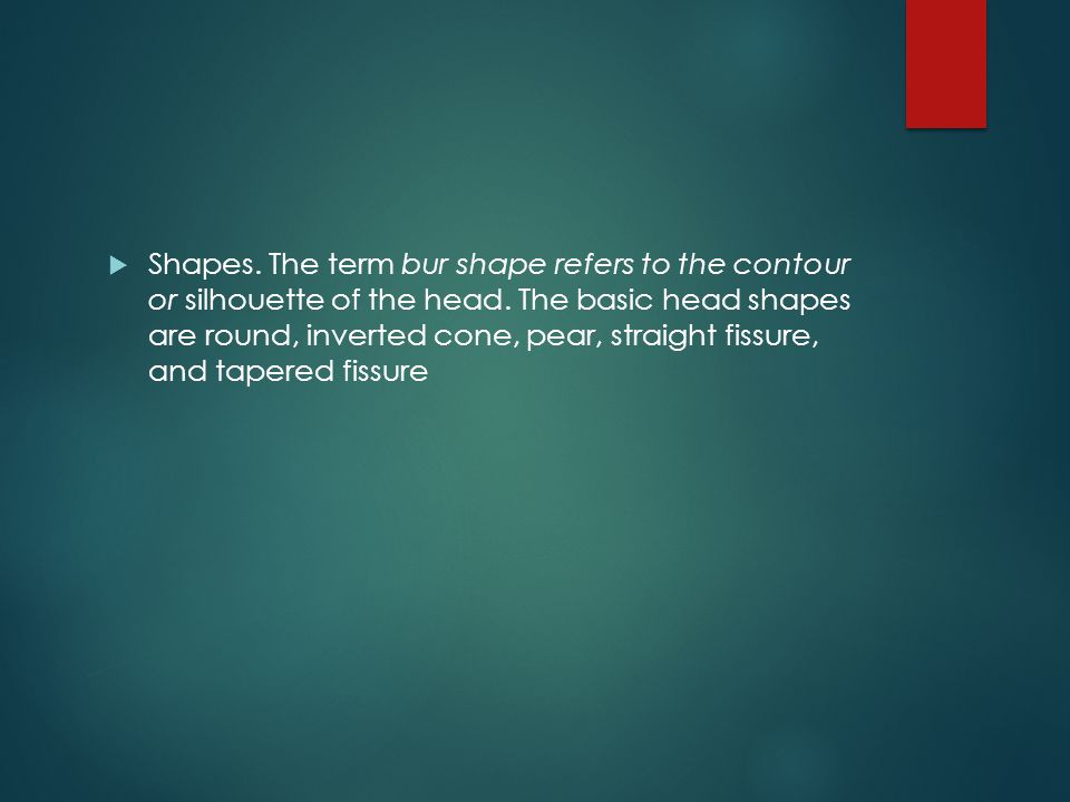 Shapes. The term bur shape refers to the contour or silhouette of the head.